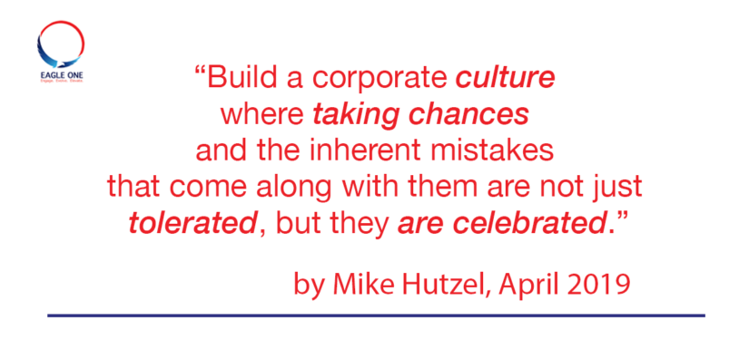 """""""Build a corporate culture where taking chances and the inherent mistakes that come along with them are not just tolerated, but they are celebrated."""""""